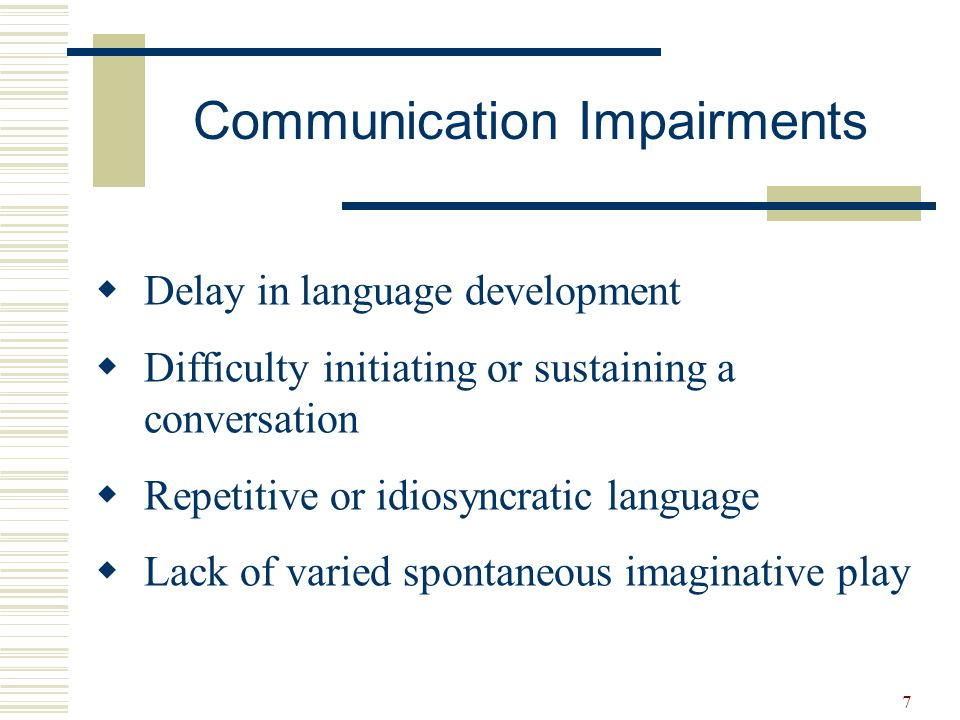 7 Communication Impairments  Delay in language development  Difficulty initiating or sustaining a conversation  Repetitive or idiosyncratic languag