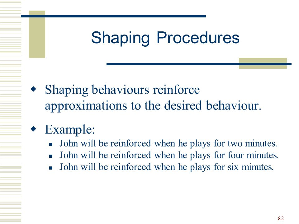 82  Shaping behaviours reinforce approximations to the desired behaviour.  Example: John will be reinforced when he plays for two minutes. John will