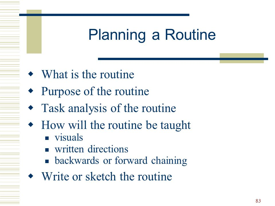 83  What is the routine  Purpose of the routine  Task analysis of the routine  How will the routine be taught visuals written directions backwards