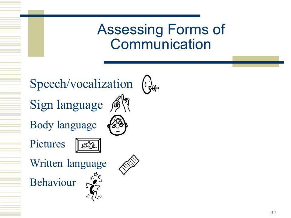 97 Assessing Forms of Communication Speech/vocalization Sign language Body language Pictures Written language Behaviour