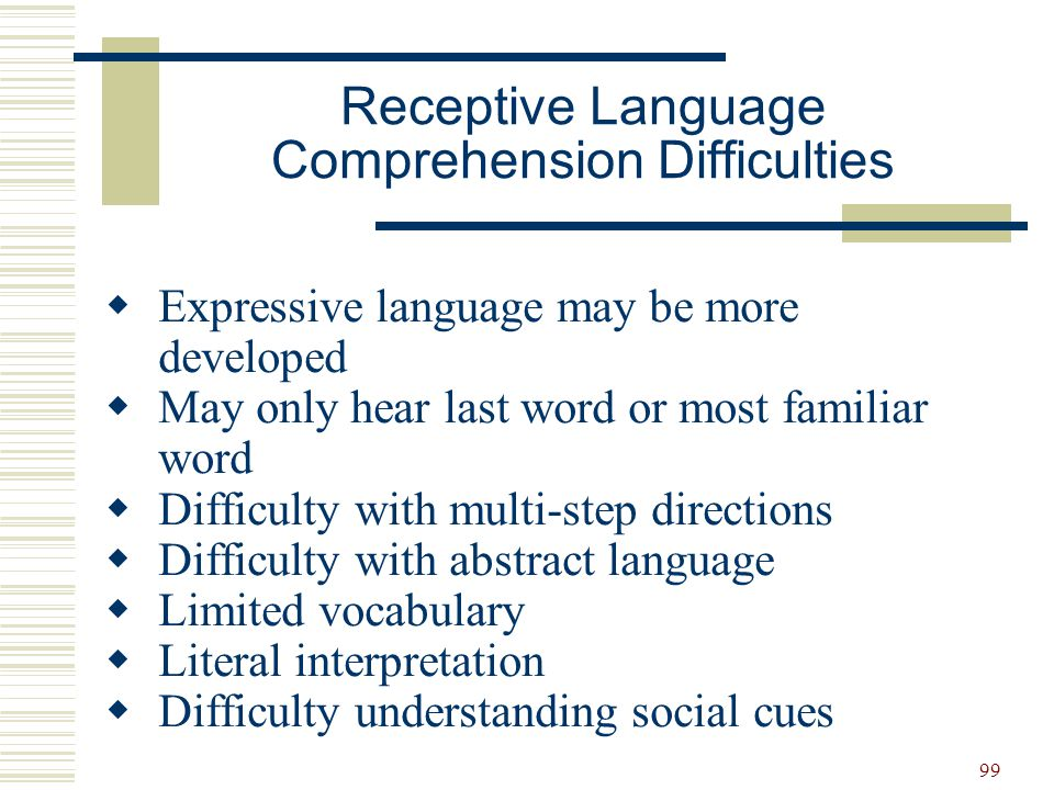 99  Expressive language may be more developed  May only hear last word or most familiar word  Difficulty with multi-step directions  Difficulty wi