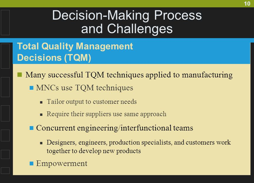 10 Decision-Making Process and Challenges Many successful TQM techniques applied to manufacturing MNCs use TQM techniques Tailor output to customer needs Require their suppliers use same approach Concurrent engineering/interfunctional teams Designers, engineers, production specialists, and customers work together to develop new products Empowerment Total Quality Management Decisions (TQM)
