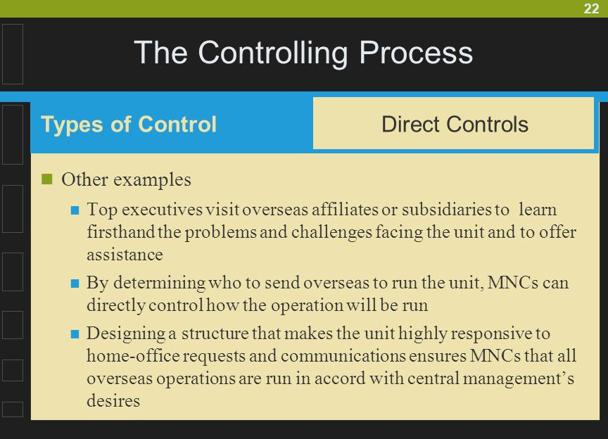 22 The Controlling Process Other examples Top executives visit overseas affiliates or subsidiaries to learn firsthand the problems and challenges facing the unit and to offer assistance By determining who to send overseas to run the unit, MNCs can directly control how the operation will be run Designing a structure that makes the unit highly responsive to home-office requests and communications ensures MNCs that all overseas operations are run in accord with central management's desires Types of Control Direct Controls