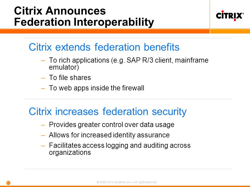© 2005 Citrix Systems, Inc.—All rights reserved. 21 Citrix Announces Federation Interoperability Citrix extends federation benefits –To rich applicati