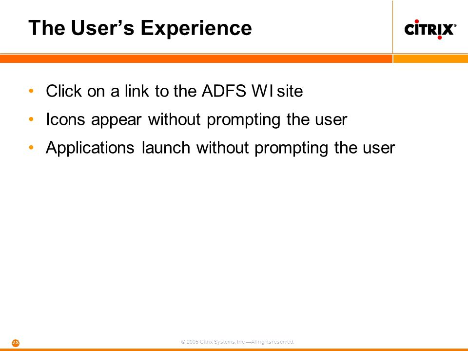 © 2005 Citrix Systems, Inc.—All rights reserved. 23 The User's Experience Click on a link to the ADFS WI site Icons appear without prompting the user