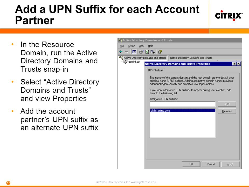 © 2005 Citrix Systems, Inc.—All rights reserved. 37 Add a UPN Suffix for each Account Partner In the Resource Domain, run the Active Directory Domains