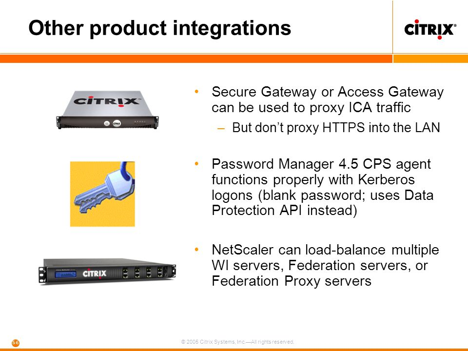 © 2005 Citrix Systems, Inc.—All rights reserved. 56 Other product integrations Secure Gateway or Access Gateway can be used to proxy ICA traffic –But