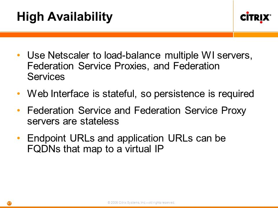 © 2005 Citrix Systems, Inc.—All rights reserved. 57 High Availability Use Netscaler to load-balance multiple WI servers, Federation Service Proxies, a