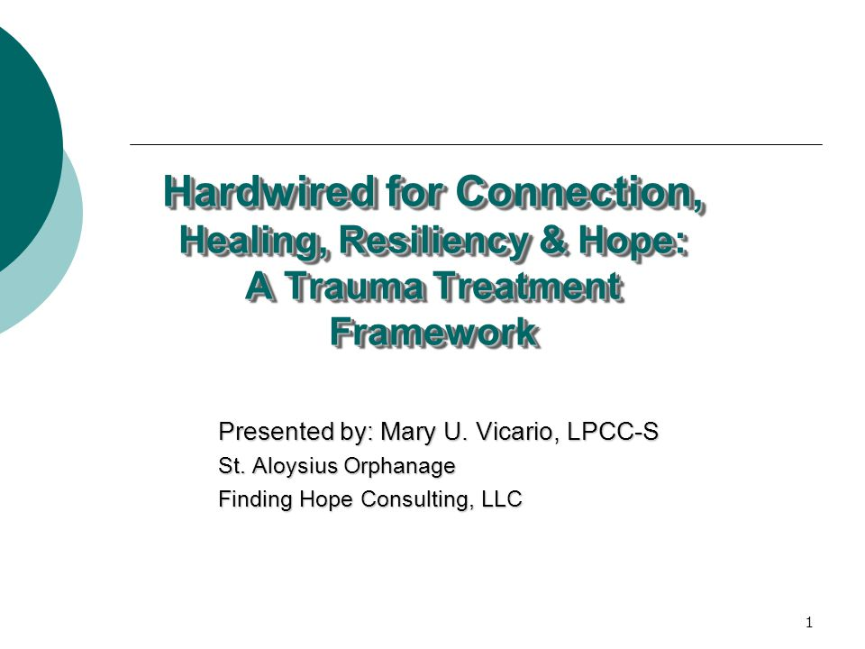 1 Hardwired for Connection, Healing, Resiliency & Hope: A Trauma Treatment Framework Presented by: Mary U.