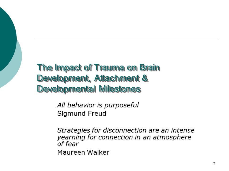 2 The Impact of Trauma on Brain Development, Attachment & Developmental Milestones All behavior is purposeful Sigmund Freud Strategies for disconnection are an intense yearning for connection in an atmosphere of fear Maureen Walker