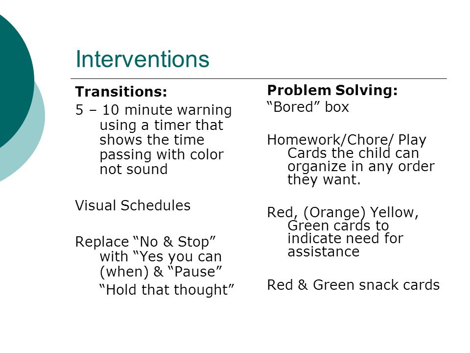 Interventions Transitions: 5 – 10 minute warning using a timer that shows the time passing with color not sound Visual Schedules Replace No & Stop with Yes you can (when) & Pause Hold that thought Problem Solving: Bored box Homework/Chore/ Play Cards the child can organize in any order they want.