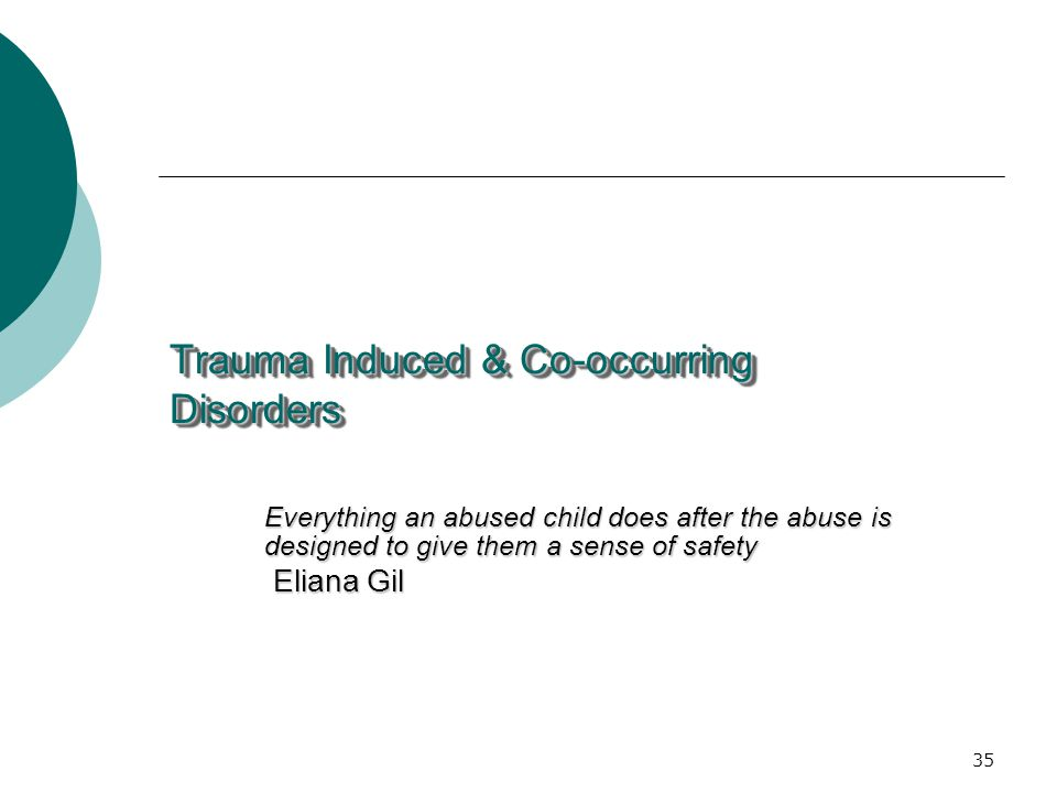 35 Trauma Induced & Co-occurring Disorders Everything an abused child does after the abuse is designed to give them a sense of safety Eliana Gil Eliana Gil