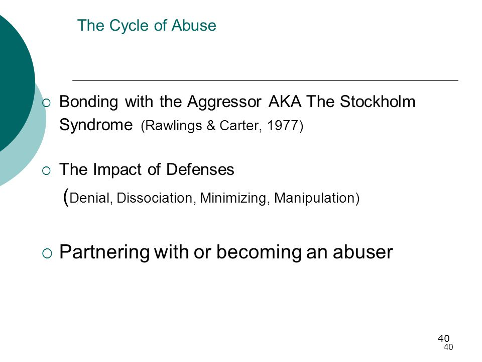40 The Cycle of Abuse  Bonding with the Aggressor AKA The Stockholm Syndrome (Rawlings & Carter, 1977)  The Impact of Defenses ( Denial, Dissociation, Minimizing, Manipulation)  Partnering with or becoming an abuser