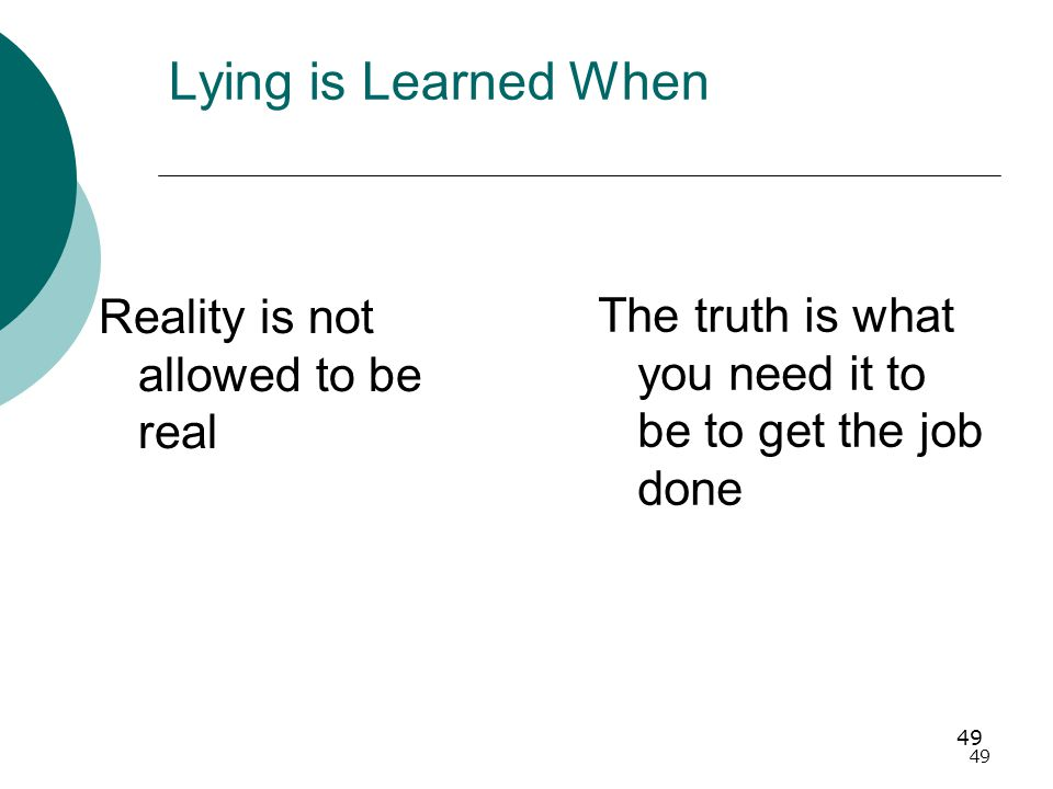 49 Lying is Learned When Reality is not allowed to be real The truth is what you need it to be to get the job done