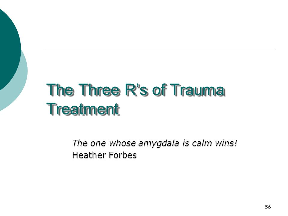 56 The Three R's of Trauma Treatment The one whose amygdala is calm wins! Heather Forbes