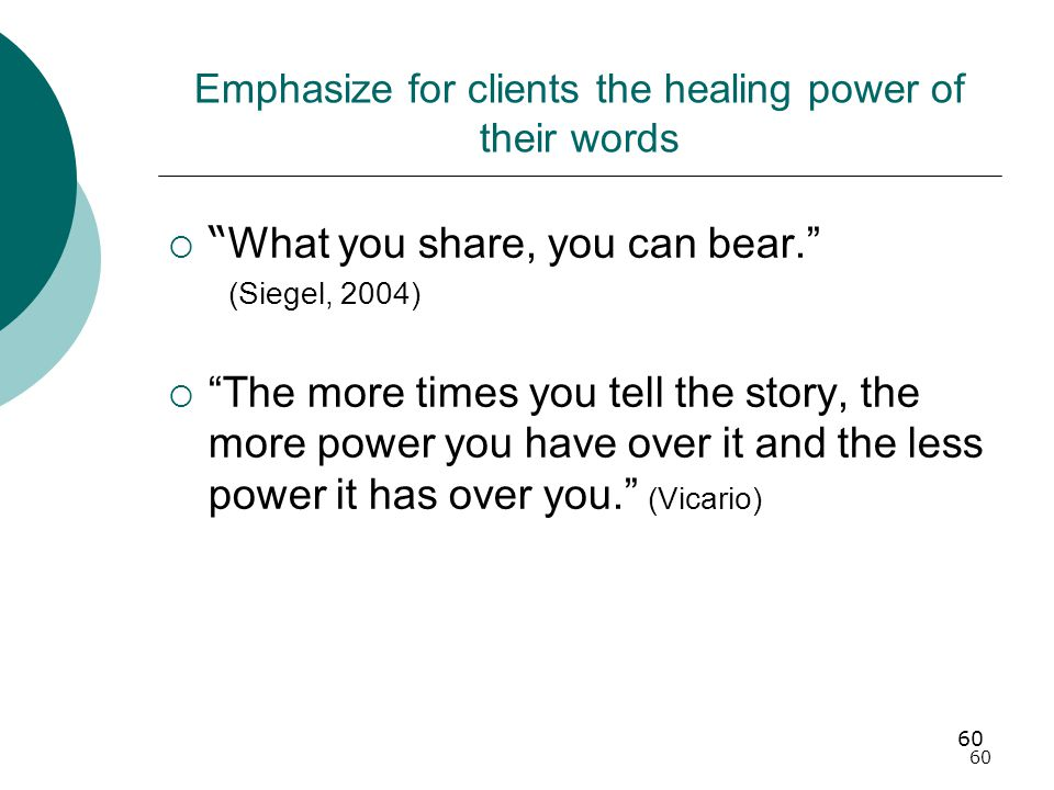 60 Emphasize for clients the healing power of their words  What you share, you can bear. (Siegel, 2004)  The more times you tell the story, the more power you have over it and the less power it has over you. (Vicario)
