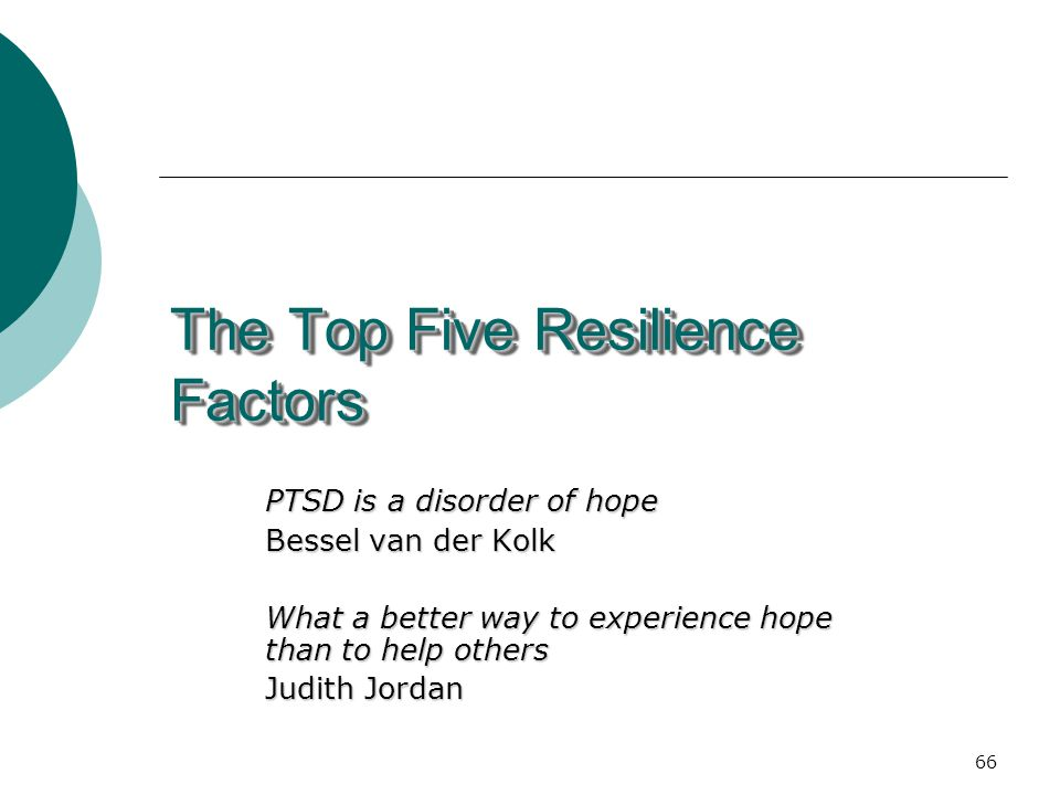 66 The Top Five Resilience Factors PTSD is a disorder of hope Bessel van der Kolk What a better way to experience hope than to help others Judith Jordan