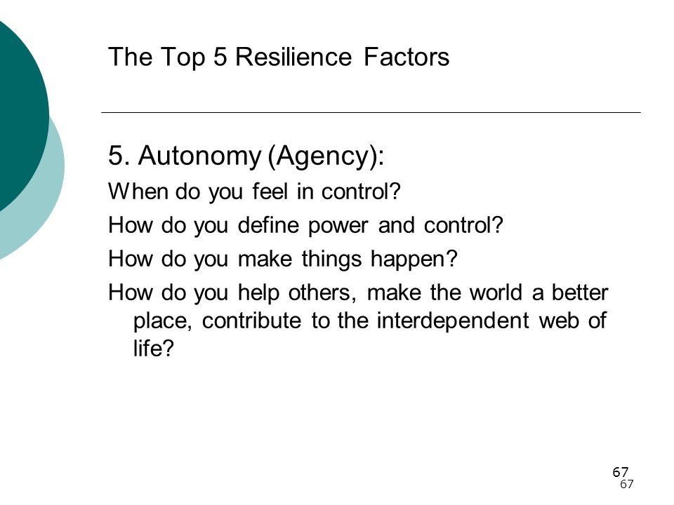 67 The Top 5 Resilience Factors 5.Autonomy (Agency): When do you feel in control.