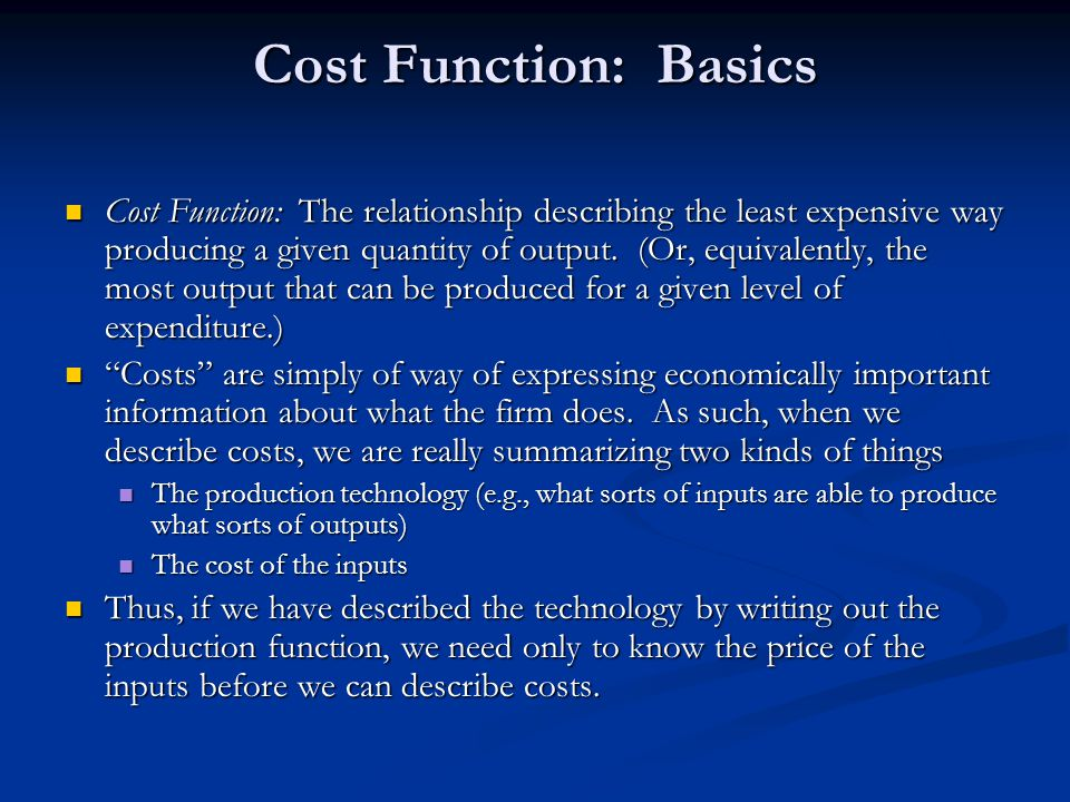 Cost Function: Basics Cost Function: The relationship describing the least expensive way producing a given quantity of output. (Or, equivalently, the