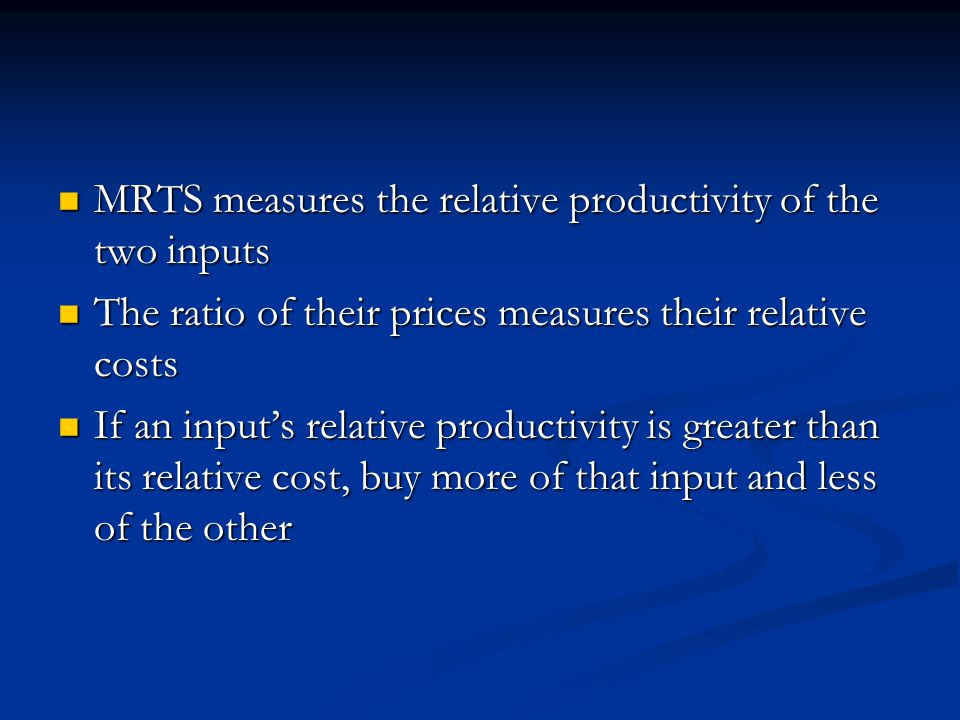 MRTS measures the relative productivity of the two inputs MRTS measures the relative productivity of the two inputs The ratio of their prices measures their relative costs The ratio of their prices measures their relative costs If an input's relative productivity is greater than its relative cost, buy more of that input and less of the other If an input's relative productivity is greater than its relative cost, buy more of that input and less of the other