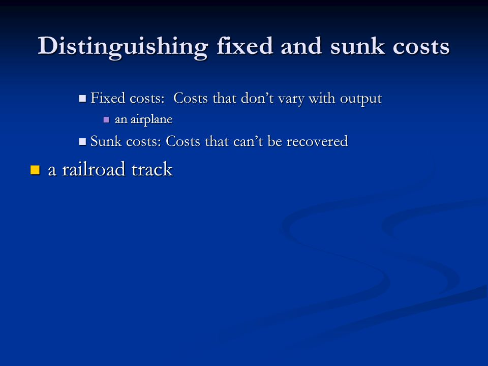 Distinguishing fixed and sunk costs Fixed costs: Costs that don't vary with output Fixed costs: Costs that don't vary with output an airplane an airplane Sunk costs: Costs that can't be recovered Sunk costs: Costs that can't be recovered a railroad track a railroad track