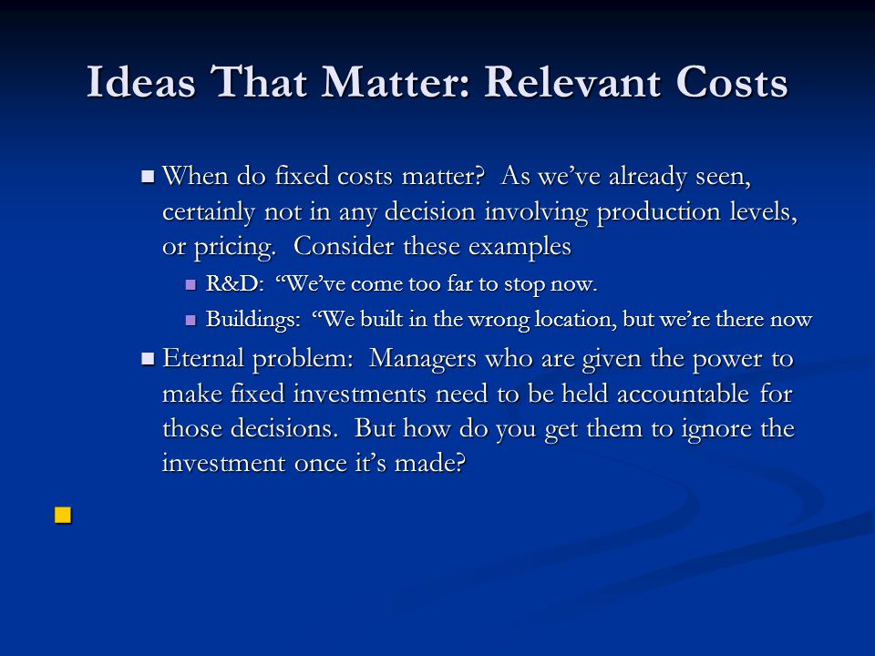 Ideas That Matter: Relevant Costs When do fixed costs matter? As we've already seen, certainly not in any decision involving production levels, or pri