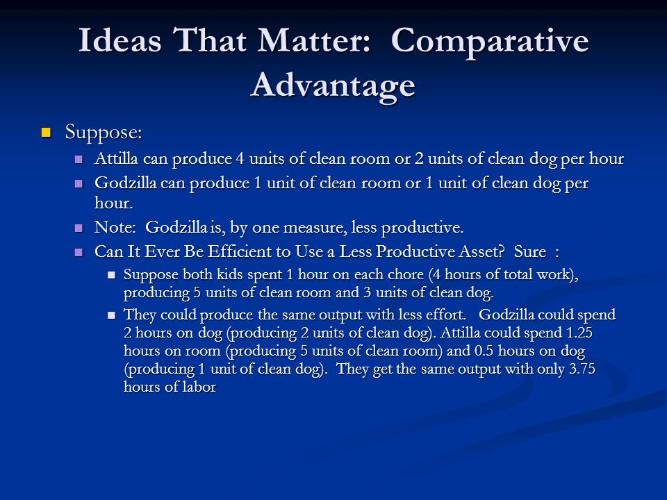 Ideas That Matter: Comparative Advantage Suppose: Suppose: Attilla can produce 4 units of clean room or 2 units of clean dog per hour Attilla can prod