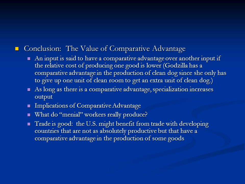 Conclusion: The Value of Comparative Advantage Conclusion: The Value of Comparative Advantage An input is said to have a comparative advantage over another input if the relative cost of producing one good is lower (Godzilla has a comparative advantage in the production of clean dog since she only has to give up one unit of clean room to get an extra unit of clean dog.) An input is said to have a comparative advantage over another input if the relative cost of producing one good is lower (Godzilla has a comparative advantage in the production of clean dog since she only has to give up one unit of clean room to get an extra unit of clean dog.) As long as there is a comparative advantage, specialization increases output As long as there is a comparative advantage, specialization increases output Implications of Comparative Advantage Implications of Comparative Advantage What do menial workers really produce.