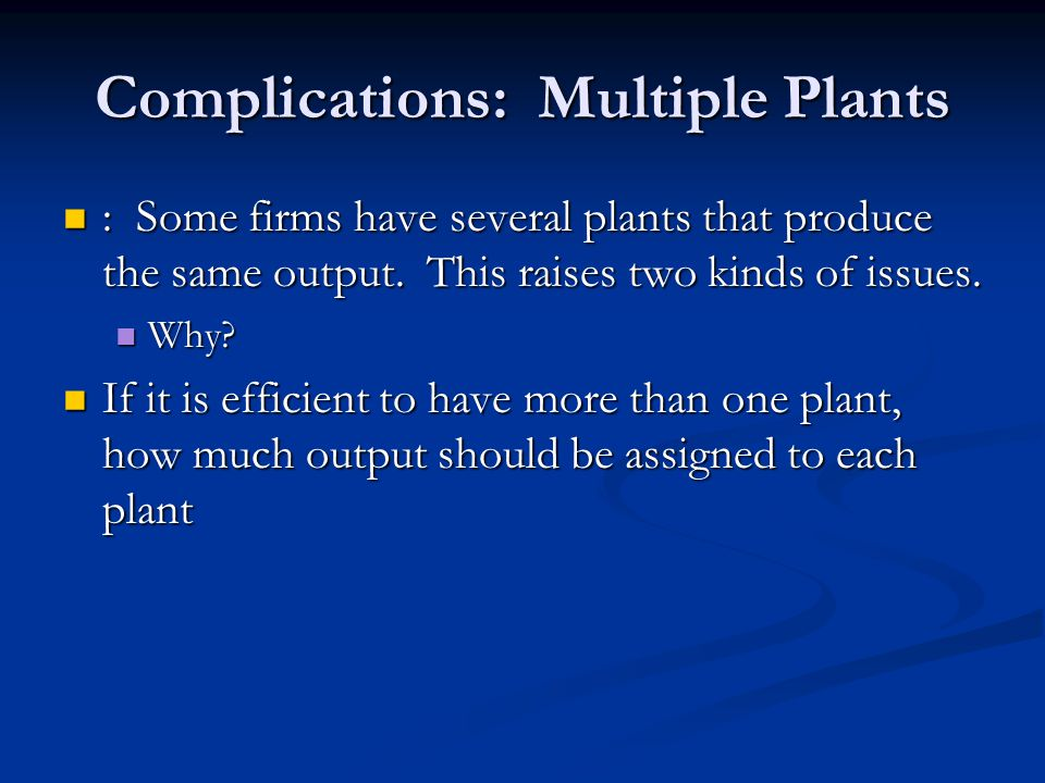 Complications: Multiple Plants : Some firms have several plants that produce the same output. This raises two kinds of issues. : Some firms have sever