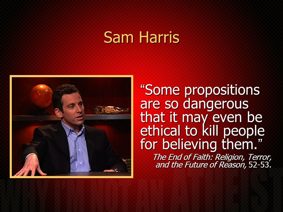 Sam Harris Some propositions are so dangerous that it may even be ethical to kill people for believing them. The End of Faith: Religion, Terror, and the Future of Reason, 52-53.