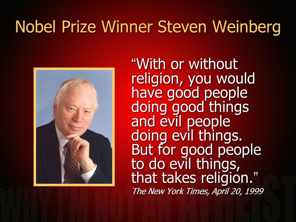 Nobel Prize Winner Steven Weinberg With or without religion, you would have good people doing good things and evil people doing evil things.