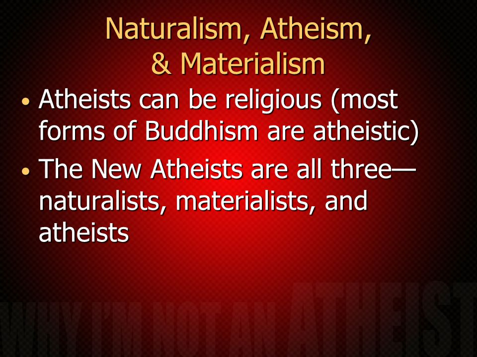 Naturalism, Atheism, & Materialism Atheists can be religious (most forms of Buddhism are atheistic) Atheists can be religious (most forms of Buddhism are atheistic) The New Atheists are all three— naturalists, materialists, and atheists The New Atheists are all three— naturalists, materialists, and atheists