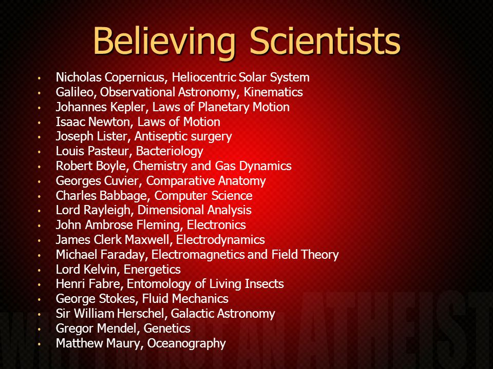Believing Scientists Nicholas Copernicus, Heliocentric Solar System Galileo, Observational Astronomy, Kinematics Johannes Kepler, Laws of Planetary Motion Isaac Newton, Laws of Motion Joseph Lister, Antiseptic surgery Louis Pasteur, Bacteriology Robert Boyle, Chemistry and Gas Dynamics Georges Cuvier, Comparative Anatomy Charles Babbage, Computer Science Lord Rayleigh, Dimensional Analysis John Ambrose Fleming, Electronics James Clerk Maxwell, Electrodynamics Michael Faraday, Electromagnetics and Field Theory Lord Kelvin, Energetics Henri Fabre, Entomology of Living Insects George Stokes, Fluid Mechanics Sir William Herschel, Galactic Astronomy Gregor Mendel, Genetics Matthew Maury, Oceanography