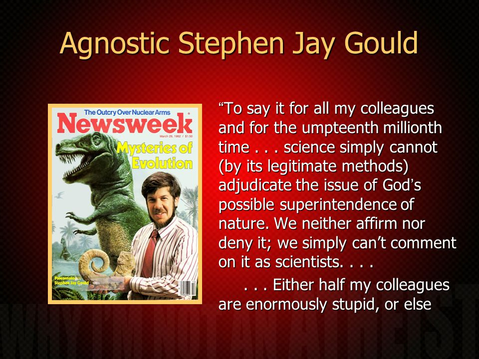 Agnostic Stephen Jay Gould To say it for all my colleagues and for the umpteenth millionth time...