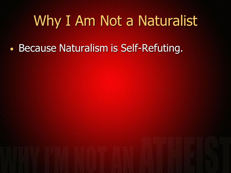 Why I Am Not a Naturalist Because Naturalism is Self-Refuting. Because Naturalism is Self-Refuting.