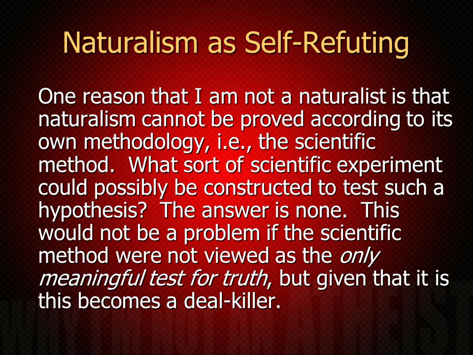 Naturalism as Self-Refuting One reason that I am not a naturalist is that naturalism cannot be proved according to its own methodology, i.e., the scientific method.