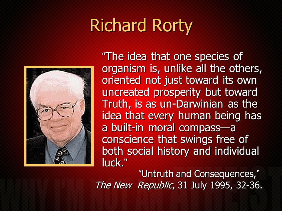 Richard Rorty The idea that one species of organism is, unlike all the others, oriented not just toward its own uncreated prosperity but toward Truth, is as un-Darwinian as the idea that every human being has a built-in moral compass—a conscience that swings free of both social history and individual luck. Untruth and Consequences, The New Republic, 31 July 1995, 32-36.