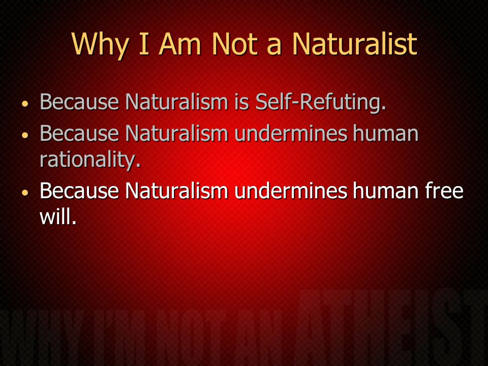 Why I Am Not a Naturalist Because Naturalism is Self-Refuting.