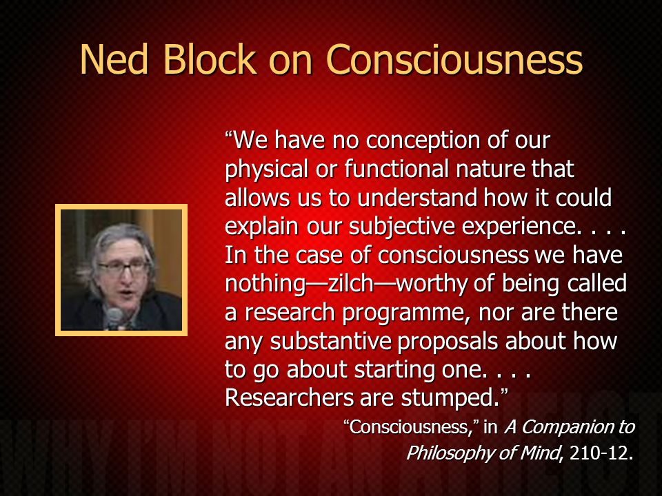 Ned Block on Consciousness We have no conception of our physical or functional nature that allows us to understand how it could explain our subjective experience....
