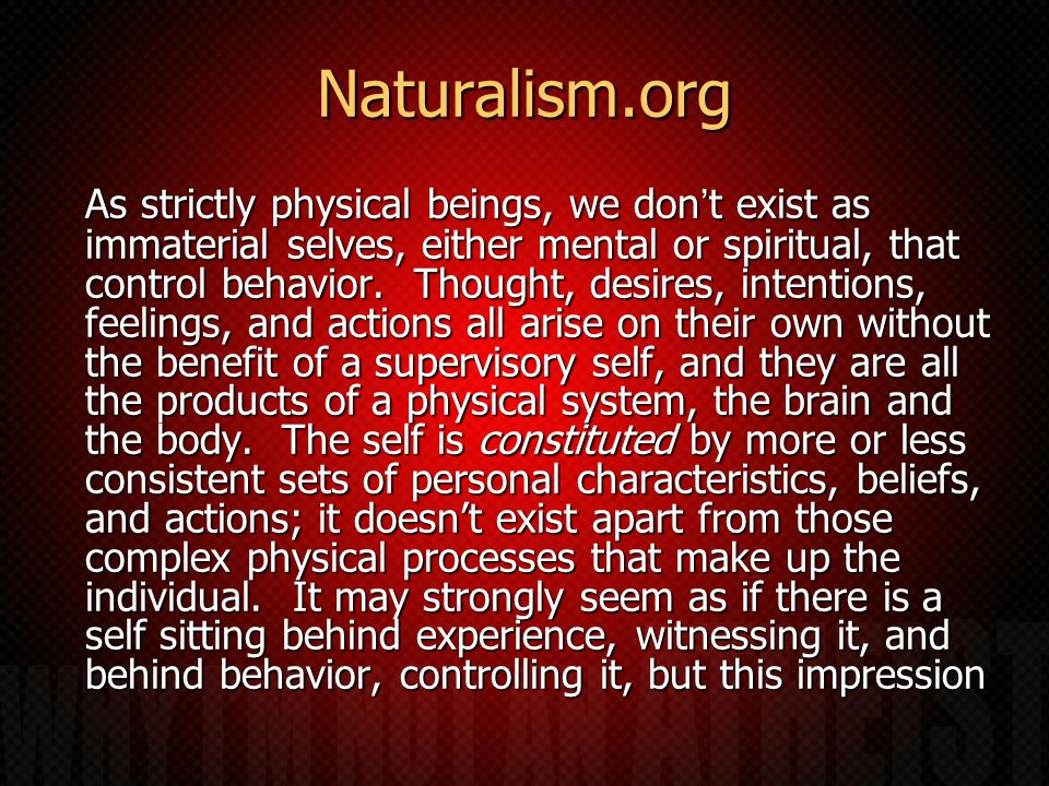 Naturalism.org As strictly physical beings, we don't exist as immaterial selves, either mental or spiritual, that control behavior.