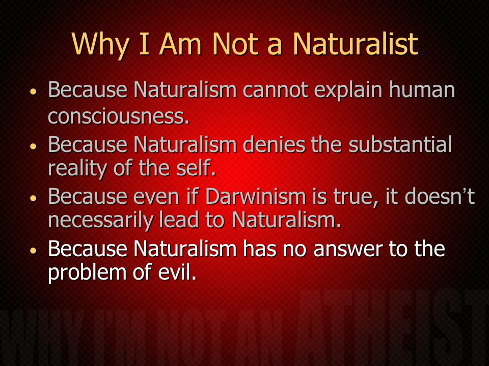 Why I Am Not a Naturalist Because Naturalism cannot explain human consciousness.
