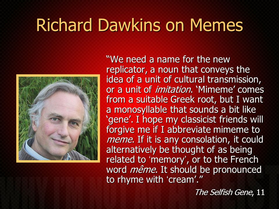 Richard Dawkins on Memes We need a name for the new replicator, a noun that conveys the idea of a unit of cultural transmission, or a unit of imitation.