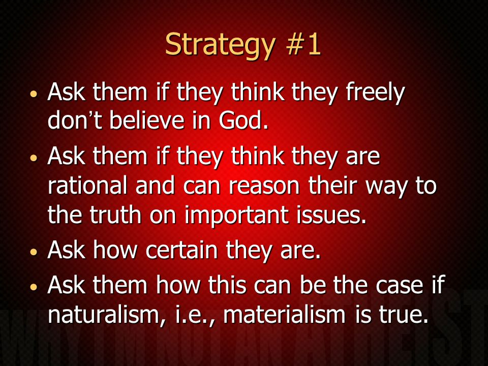 Strategy #1 Ask them if they think they freely don't believe in God.
