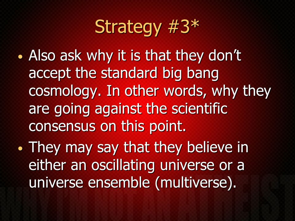 Strategy #3* Also ask why it is that they don't accept the standard big bang cosmology.