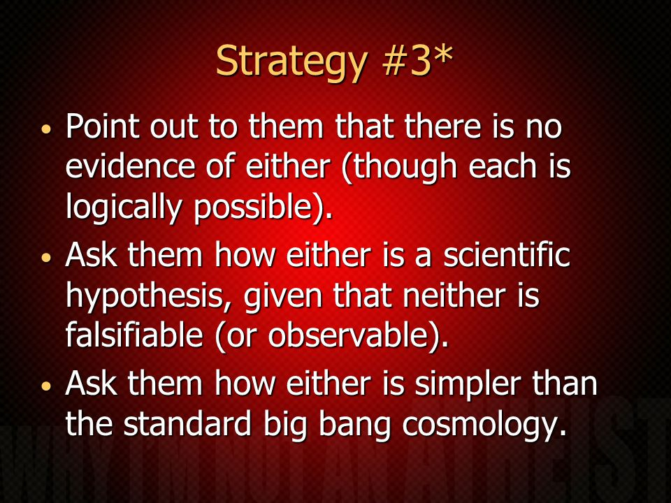 Strategy #3* Point out to them that there is no evidence of either (though each is logically possible).