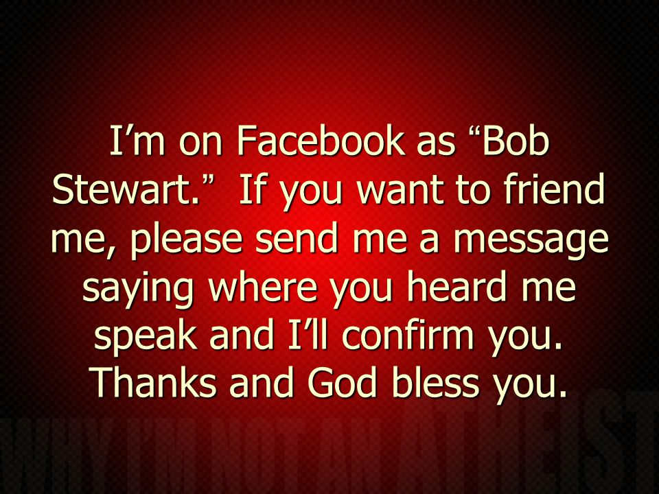 I'm on Facebook as Bob Stewart. If you want to friend me, please send me a message saying where you heard me speak and I'll confirm you.