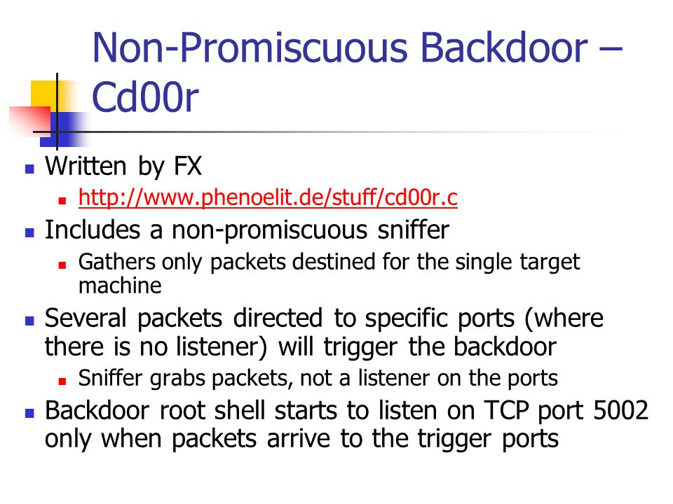 Non-Promiscuous Backdoor – Cd00r Written by FX http://www.phenoelit.de/stuff/cd00r.c Includes a non-promiscuous sniffer Gathers only packets destined for the single target machine Several packets directed to specific ports (where there is no listener) will trigger the backdoor Sniffer grabs packets, not a listener on the ports Backdoor root shell starts to listen on TCP port 5002 only when packets arrive to the trigger ports