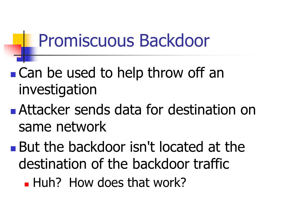 Promiscuous Backdoor Can be used to help throw off an investigation Attacker sends data for destination on same network But the backdoor isn't located