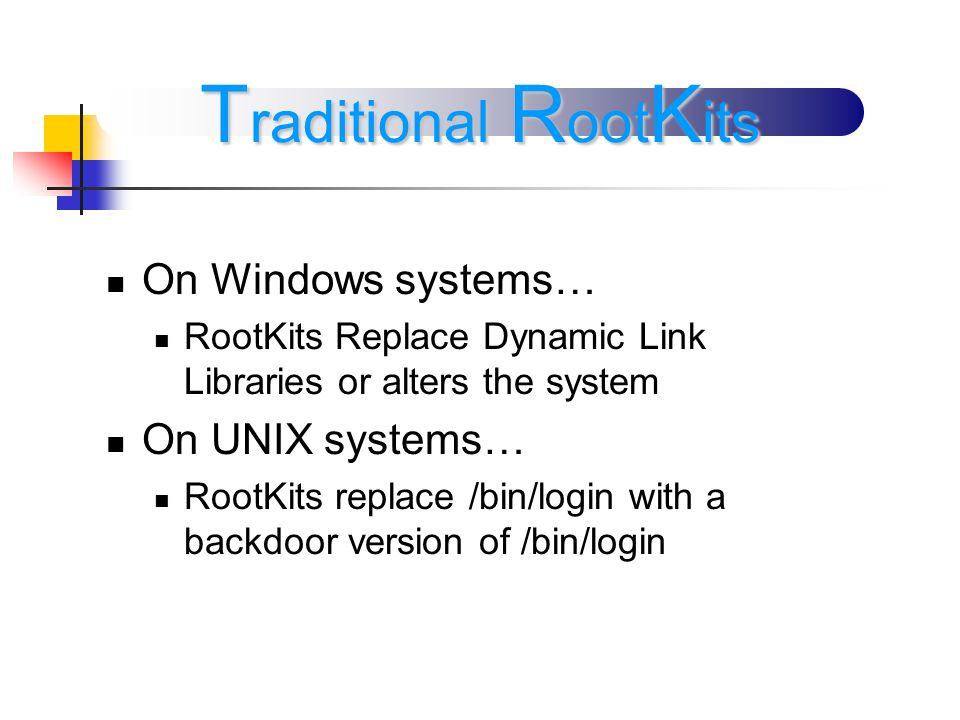 On Windows systems… RootKits Replace Dynamic Link Libraries or alters the system On UNIX systems… RootKits replace /bin/login with a backdoor version