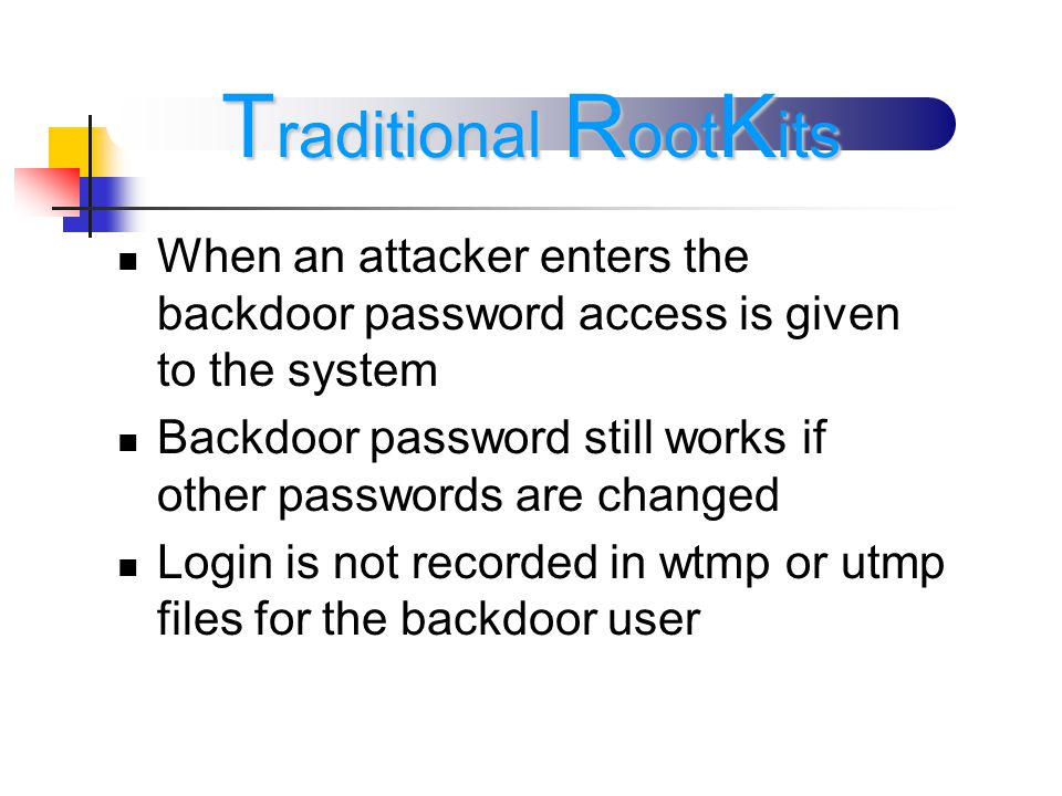 When an attacker enters the backdoor password access is given to the system Backdoor password still works if other passwords are changed Login is not recorded in wtmp or utmp files for the backdoor user T raditional R oot K its